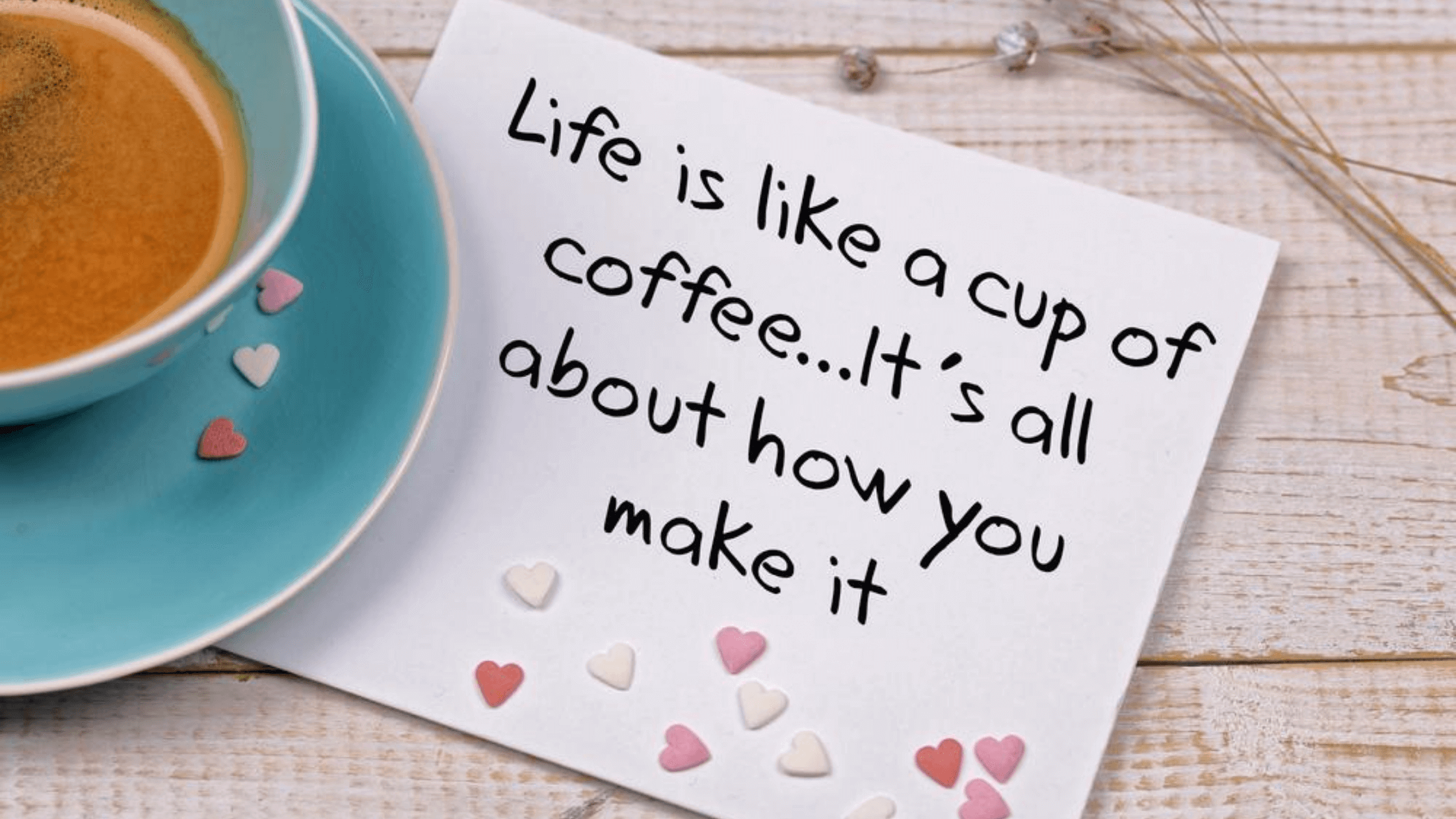 Life is like a cup of coffee, it's all about how you make it